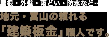 屋根・外壁・雨どい・防水など…地元・富山の頼れる「建築板金」職人です。